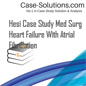 hesi case study heart failure with atrial fibrillation