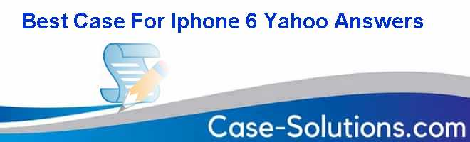 Best Case For Iphone 6 Yahoo Answers Case Solution