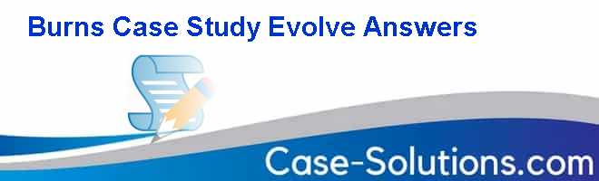 Burns Case Study Evolve Answers Case Solution