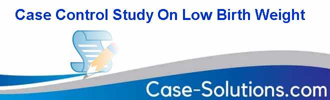 Case Control Study On Low Birth Weight Case Solution