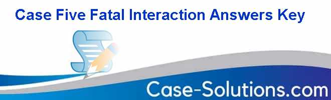 Case Five Fatal Interaction Answers Key Case Solution