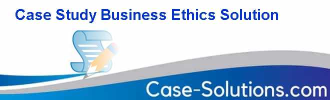 Case Study Business Ethics Solution Case Solution