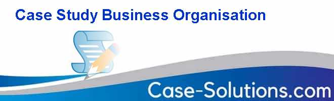 Case Study Business Organisation Case Solution