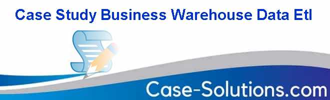 Case Study Business Warehouse Data Etl Case Solution