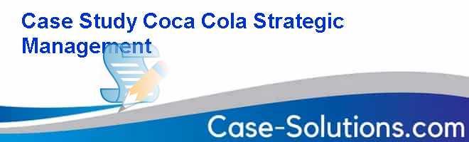 Case study coca cola strategic management
