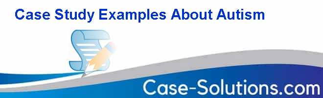 Case Study Examples About Autism Case Solution