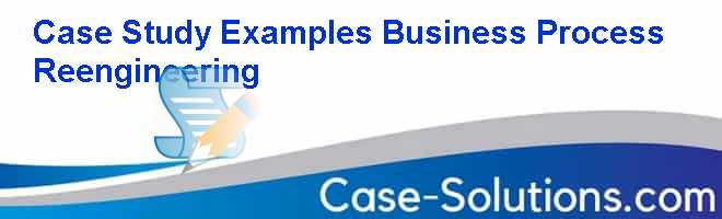 Case Study Examples Business Process Reengineering Case Solution