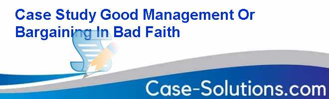 Case Study Good Management Or Bargaining In Bad Faith Case Solution