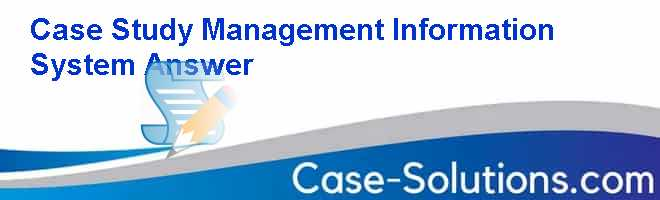 Case Study Management Information System Answer Case Solution