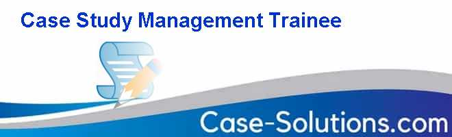 Case Study Management Trainee Case Solution