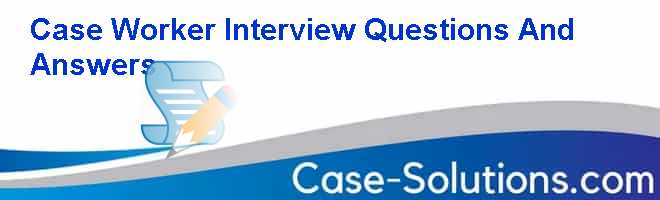 Case Worker Interview Questions And Answers Case Solution