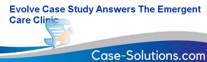 Evolve Case Study Answers The Emergent Care Clinic Case Solution