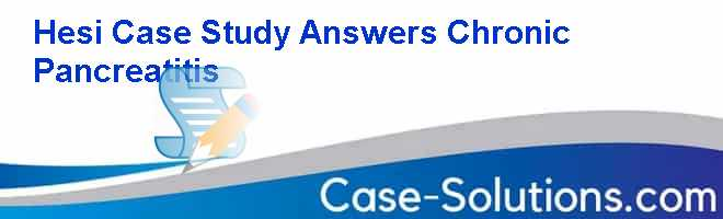 Hesi Case Study Answers Chronic Pancreatitis Case Solution