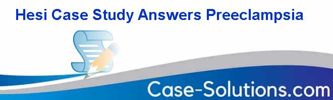 Hesi Case Study Answers Preeclampsia Case Solution