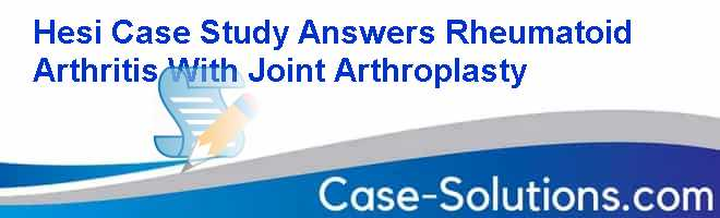 hesi case study rheumatoid arthritis with joint arthroplasty answers