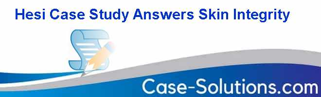 Hesi Case Study Answers Skin Integrity Case Solution