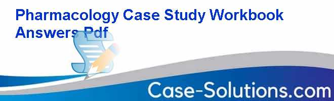 Pharmacology Case Study Workbook Answers Pdf Case Solution