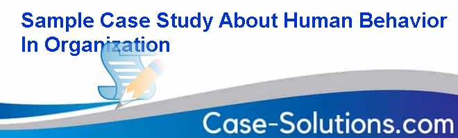Sample Case Study About Human Behavior In Organization Case Solution