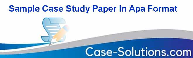 Sample Case Study Paper In Apa Format - Case Solution, Analysis