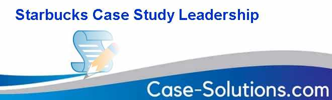 Starbucks Case Study Leadership Case Solution