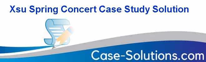 Xsu Spring Concert Case Study Solution